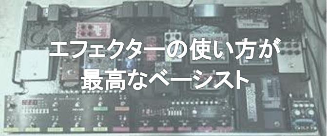 「エフェフリ店員が選ぶエフェクターの使い方が最高の日本人ベーシスト」その②