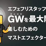 エフェフリスタッフによるGWを最大限に楽しむためのマストエフェクター3選